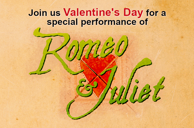 Join us Valentine's Day for a speciall performance of Romeo & Juliet